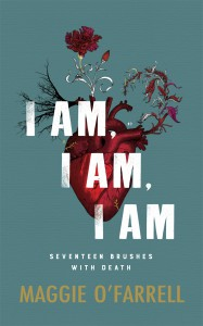 I Am, I Am, I Am: Seventeen Brushes With Death Maggie O'Farrell